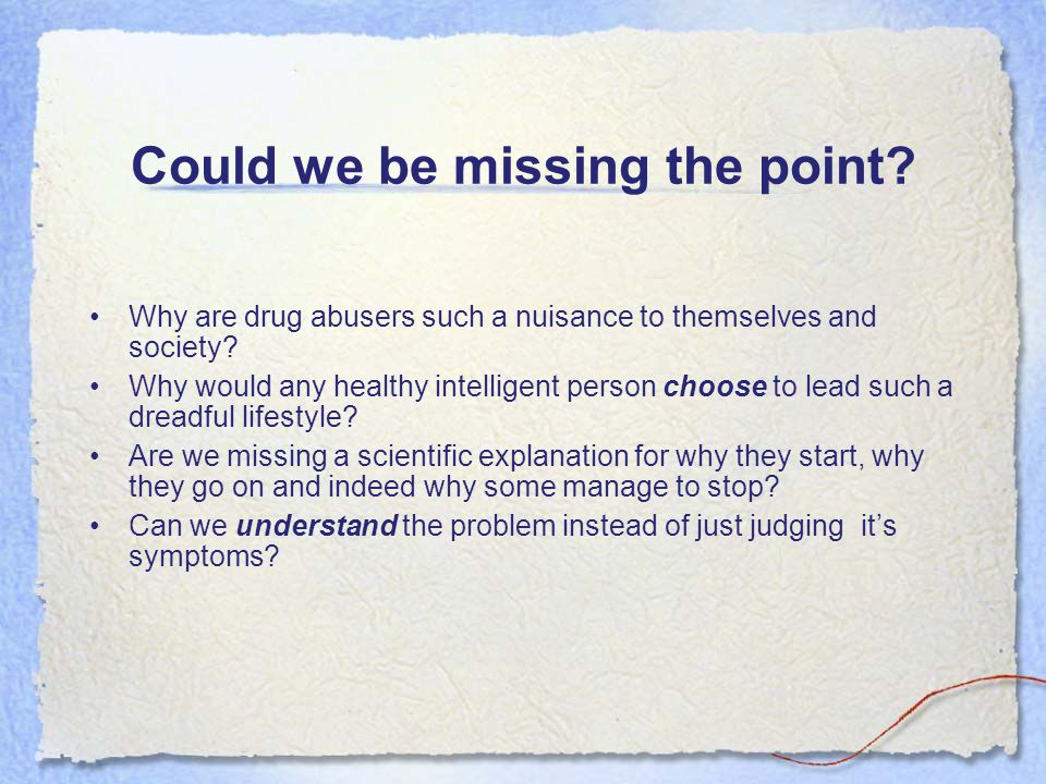 Could we be missing the point. Why are drug abusers such a nuisance to themselves and society.