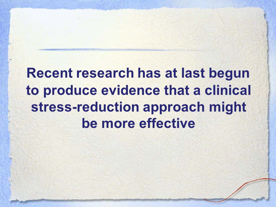 Recent research has at last begun to produce evidence that a clinical stress-reduction approach might be more effective