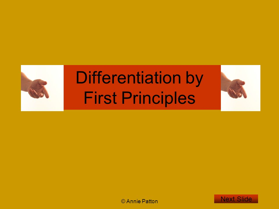 © Annie Patton Aim of Lesson To learn, what is meant by differentiation by First Principles and to see how to do this in five steps.