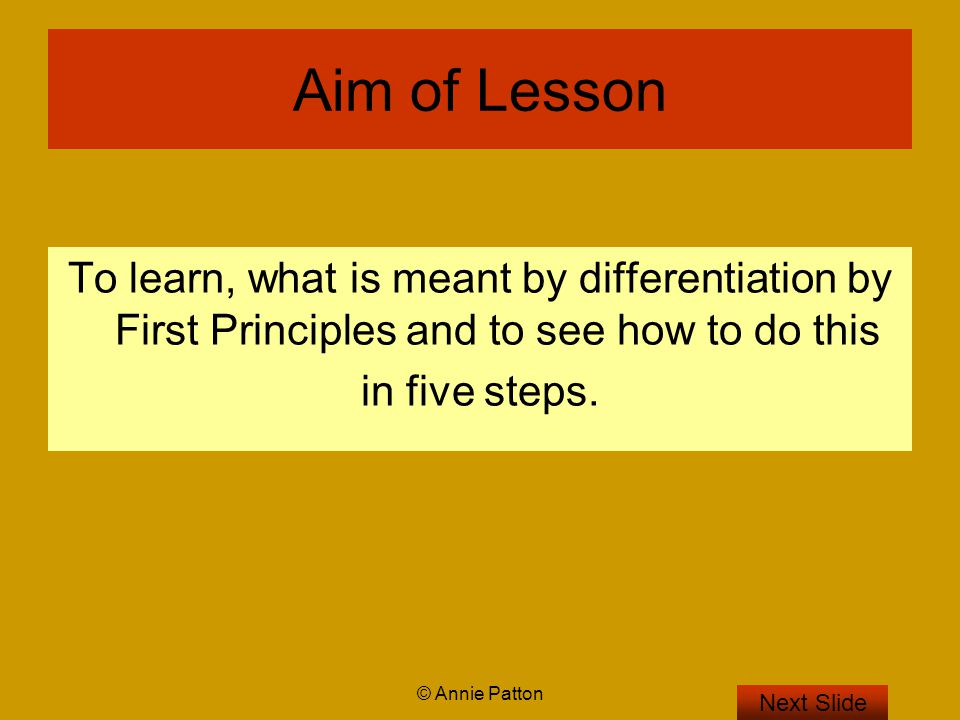 © Annie Patton 5 steps to Differentiate by first principles Next Slide Step 1: Given f(x) Step 2: Find f(x+h) Step 3: Find f(x+h)-f(x) Step 4: Find Step 5: Find