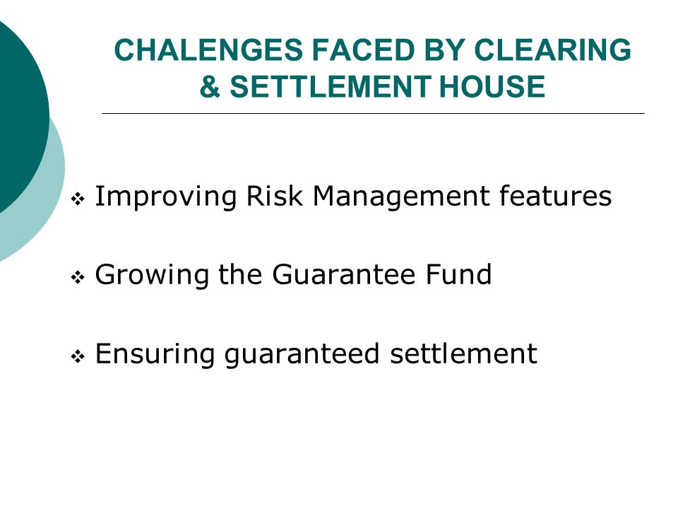 CHALENGES FACED BY CLEARING & SETTLEMENT HOUSE  Improving Risk Management features  Growing the Guarantee Fund  Ensuring guaranteed settlement