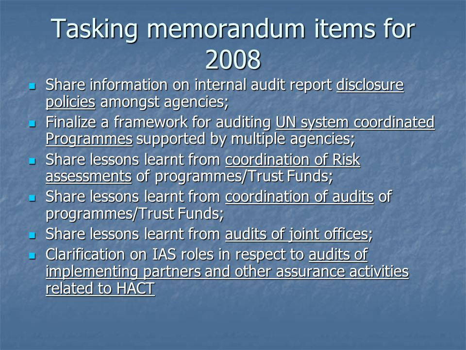 Tasking memorandum items for 2008 Share information on internal audit report disclosure policies amongst agencies; Share information on internal audit report disclosure policies amongst agencies; Finalize a framework for auditing UN system coordinated Programmes supported by multiple agencies; Finalize a framework for auditing UN system coordinated Programmes supported by multiple agencies; Share lessons learnt from coordination of Risk assessments of programmes/Trust Funds; Share lessons learnt from coordination of Risk assessments of programmes/Trust Funds; Share lessons learnt from coordination of audits of programmes/Trust Funds; Share lessons learnt from coordination of audits of programmes/Trust Funds; Share lessons learnt from audits of joint offices; Share lessons learnt from audits of joint offices; Clarification on IAS roles in respect to audits of implementing partners and other assurance activities related to HACT Clarification on IAS roles in respect to audits of implementing partners and other assurance activities related to HACT