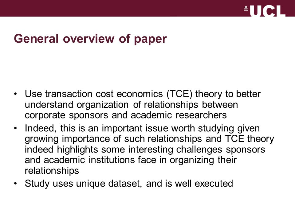 General overview of paper Use transaction cost economics (TCE) theory to better understand organization of relationships between corporate sponsors and academic researchers Indeed, this is an important issue worth studying given growing importance of such relationships and TCE theory indeed highlights some interesting challenges sponsors and academic institutions face in organizing their relationships Study uses unique dataset, and is well executed