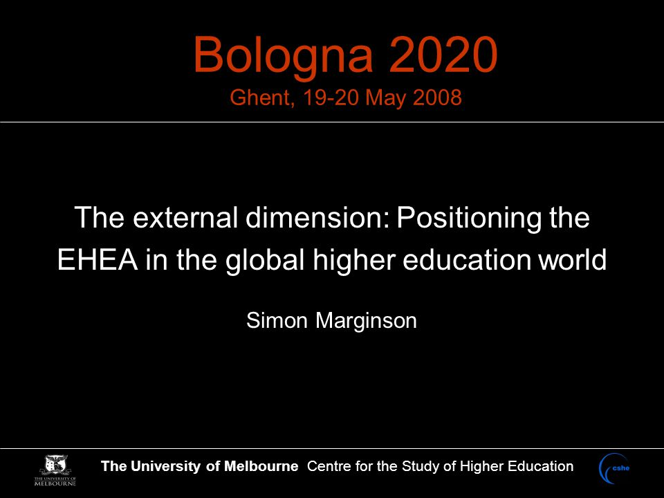 The University of Melbourne Centre for the Study of Higher Education Bologna 2020 Ghent, 19-20 May 2008 The external dimension: Positioning the EHEA in the global higher education world Simon Marginson