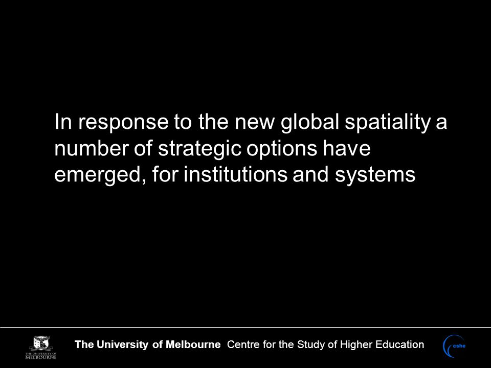 The University of Melbourne Centre for the Study of Higher Education In response to the new global spatiality a number of strategic options have emerged, for institutions and systems
