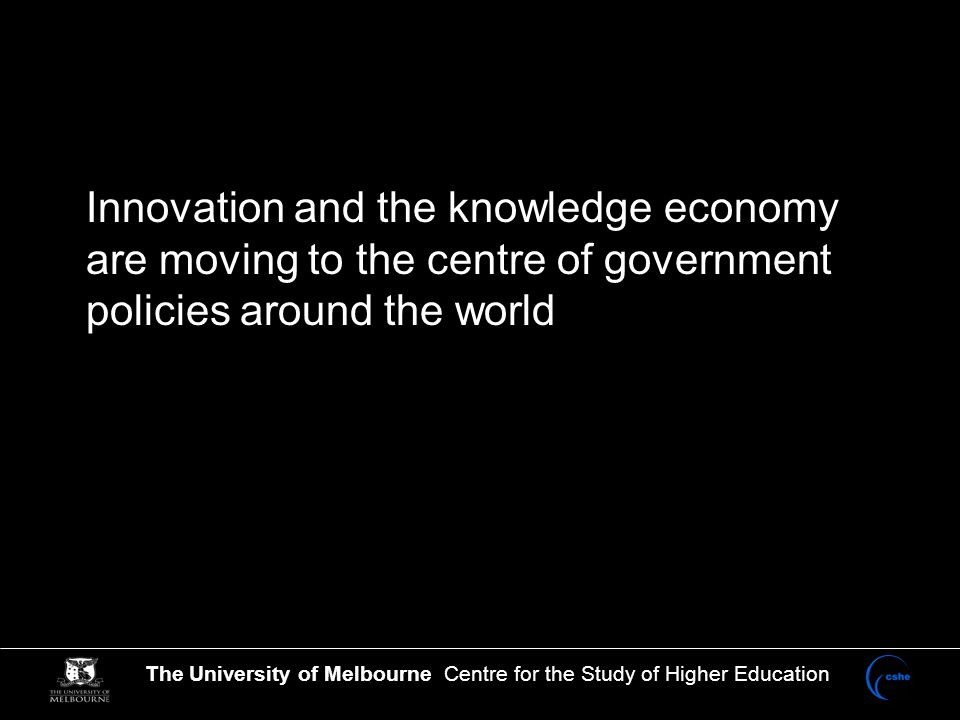 The University of Melbourne Centre for the Study of Higher Education Innovation and the knowledge economy are moving to the centre of government policies around the world