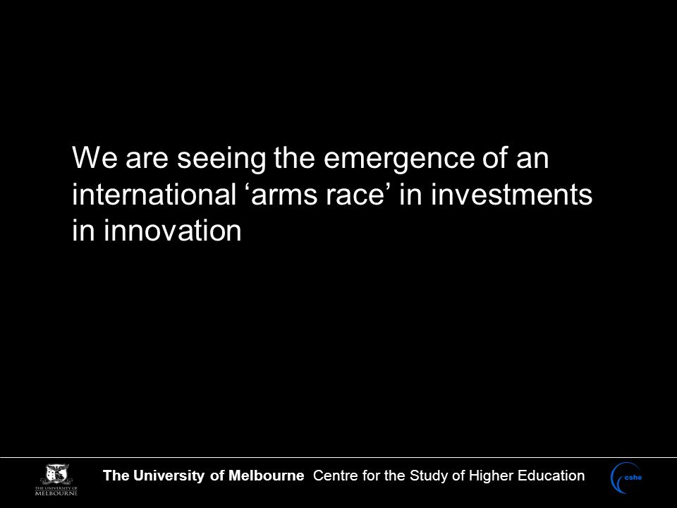 The University of Melbourne Centre for the Study of Higher Education China and the 'arms race' in innovation 'Previous efforts in other countries to use educational transformation as a mechanism either to maintain high growth or to initiate episodes of high growth have generally been regarded as unsuccessful, but the focus has been primary and secondary education, not tertiary.