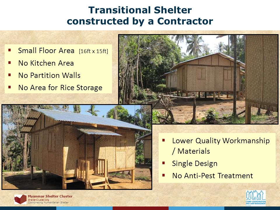 Myanmar Shelter Cluster ShelterCluster.org Coordinating Humanitarian Shelter Transitional Shelter constructed by a Contractor  Small Floor Area [16ft x 15ft]  No Kitchen Area  No Partition Walls  No Area for Rice Storage  Lower Quality Workmanship / Materials  Single Design  No Anti-Pest Treatment
