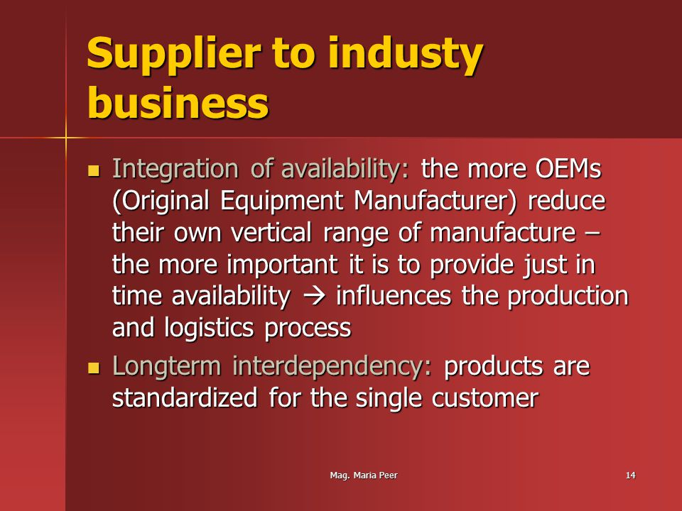Mag. Maria Peer14 Supplier to industy business Integration of availability: the more OEMs (Original Equipment Manufacturer) reduce their own vertical