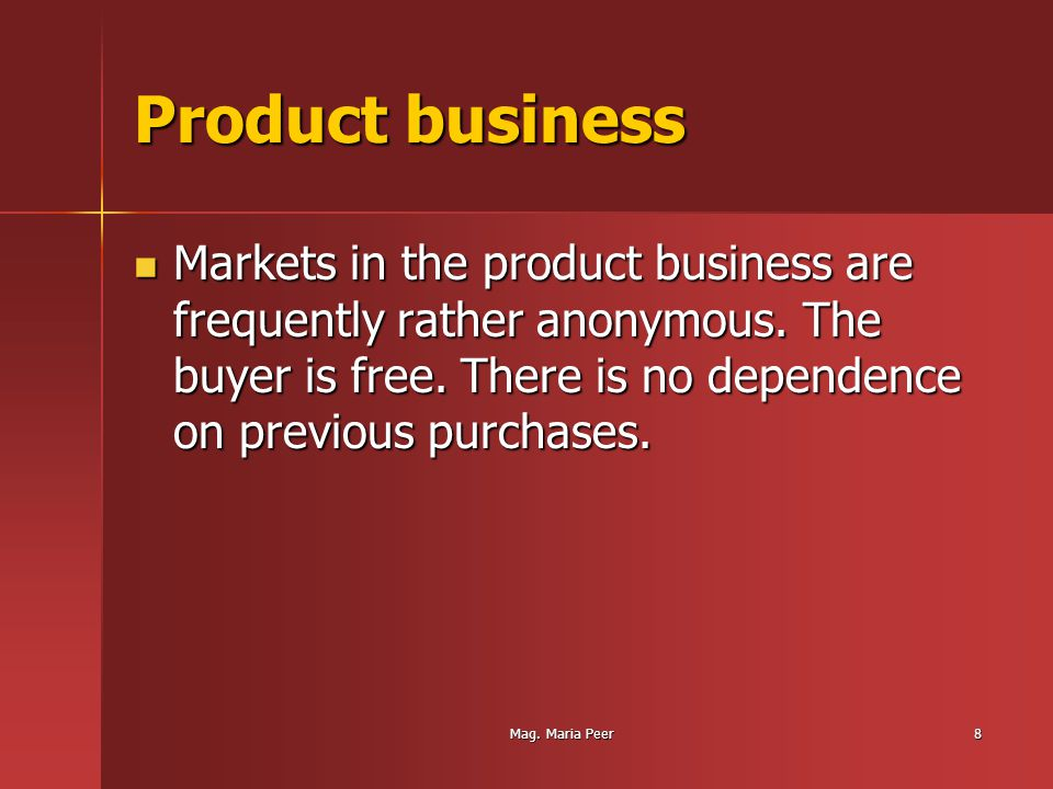 Mag. Maria Peer8 Product business Markets in the product business are frequently rather anonymous.
