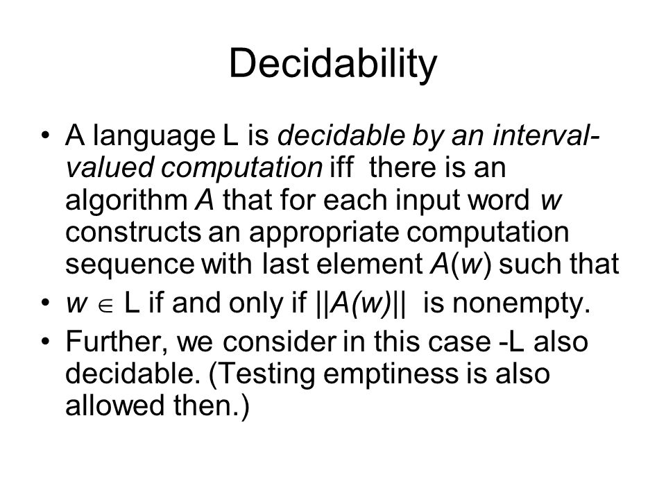 Decidability A language L is decidable by an interval- valued computation iff there is an algorithm A that for each input word w constructs an appropr