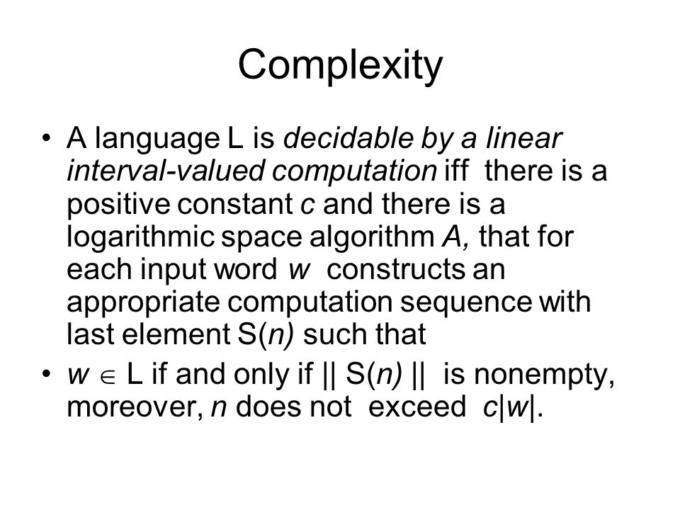 Complexity A language L is decidable by a linear interval-valued computation iff there is a positive constant c and there is a logarithmic space algorithm A, that for each input word w constructs an appropriate computation sequence with last element S(n) such that w  L if and only if || S(n) || is nonempty, moreover, n does not exceed c|w|.
