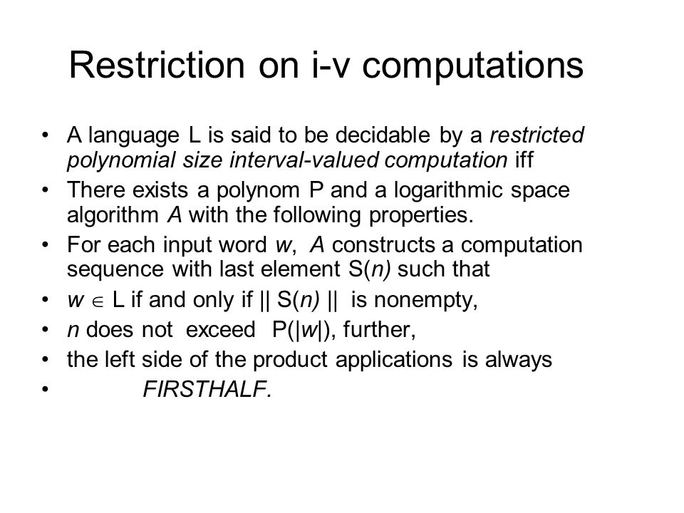 Restriction on i-v computations A language L is said to be decidable by a restricted polynomial size interval-valued computation iff There exists a polynom P and a logarithmic space algorithm A with the following properties.