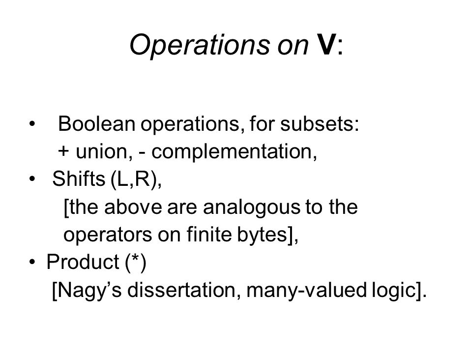 Operations on V: Boolean operations, for subsets: + union, - complementation, Shifts (L,R), [the above are analogous to the operators on finite bytes]
