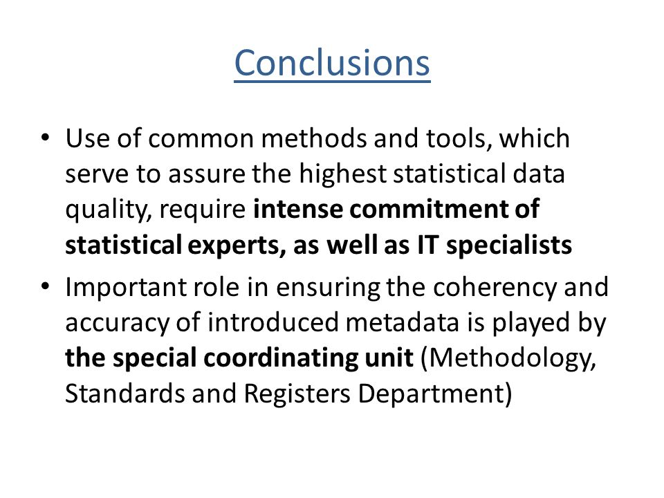 Conclusions Use of common methods and tools, which serve to assure the highest statistical data quality, require intense commitment of statistical experts, as well as IT specialists Important role in ensuring the coherency and accuracy of introduced metadata is played by the special coordinating unit (Methodology, Standards and Registers Department)