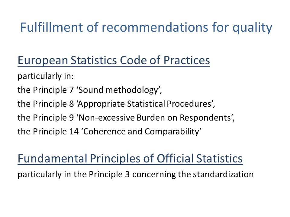 Fulfillment of recommendations for quality European Statistics Code of Practices particularly in: the Principle 7 'Sound methodology', the Principle 8 'Appropriate Statistical Procedures', the Principle 9 'Non-excessive Burden on Respondents', the Principle 14 'Coherence and Comparability' Fundamental Principles of Official Statistics particularly in the Principle 3 concerning the standardization
