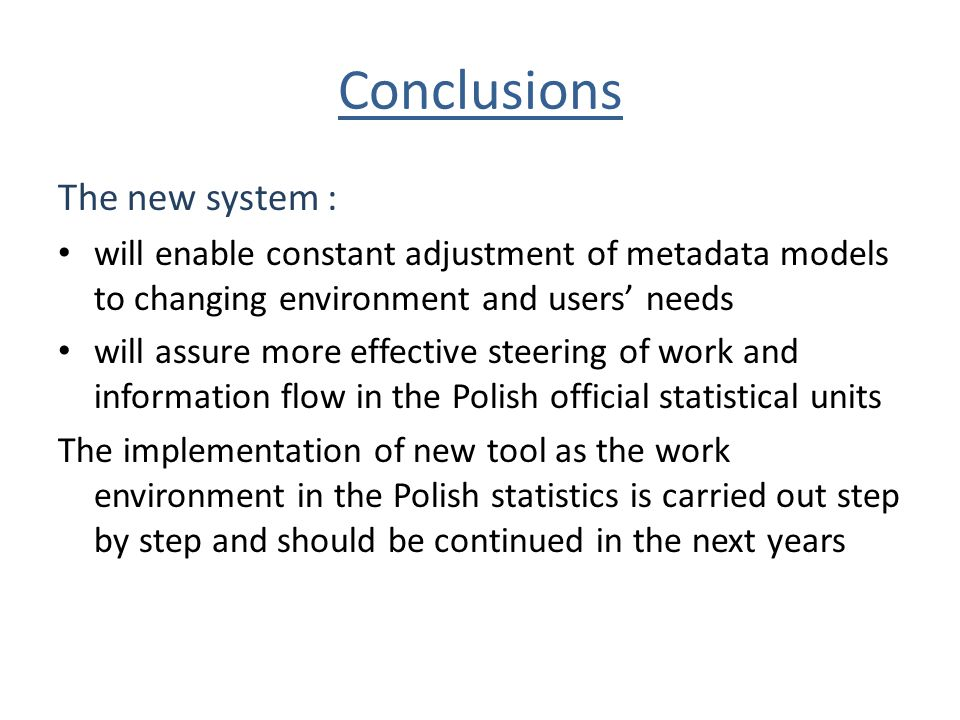 Conclusions The new system : will enable constant adjustment of metadata models to changing environment and users' needs will assure more effective steering of work and information flow in the Polish official statistical units The implementation of new tool as the work environment in the Polish statistics is carried out step by step and should be continued in the next years