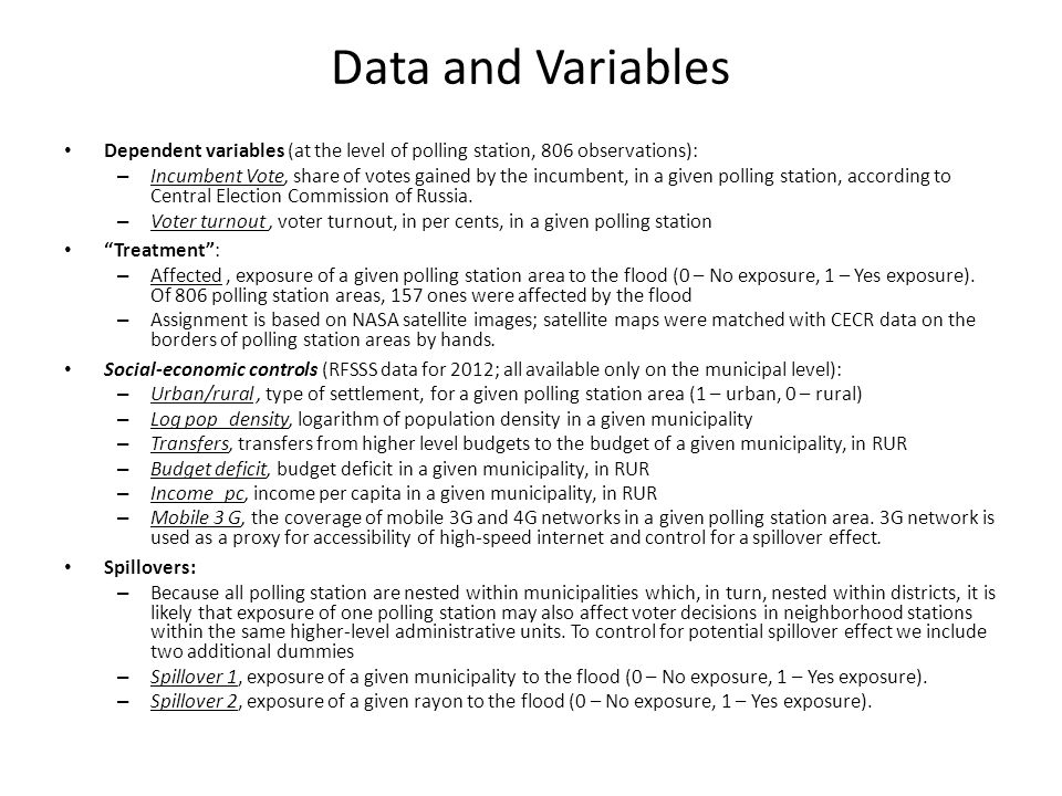Data and Variables Dependent variables (at the level of polling station, 806 observations): – Incumbent Vote, share of votes gained by the incumbent, in a given polling station, according to Central Election Commission of Russia.