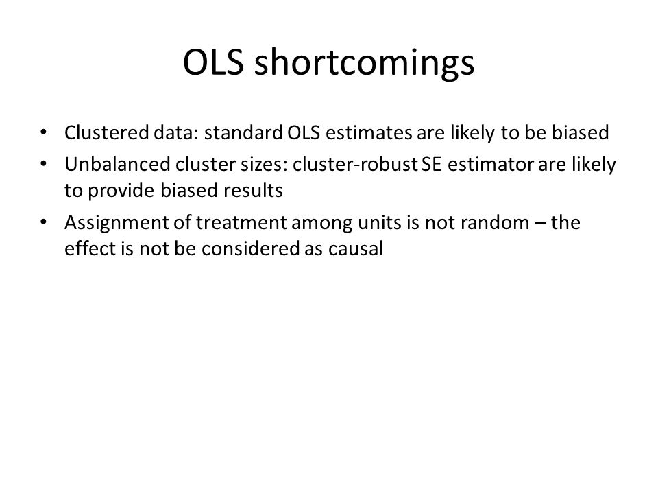 OLS shortcomings Clustered data: standard OLS estimates are likely to be biased Unbalanced cluster sizes: cluster-robust SE estimator are likely to provide biased results Assignment of treatment among units is not random – the effect is not be considered as causal