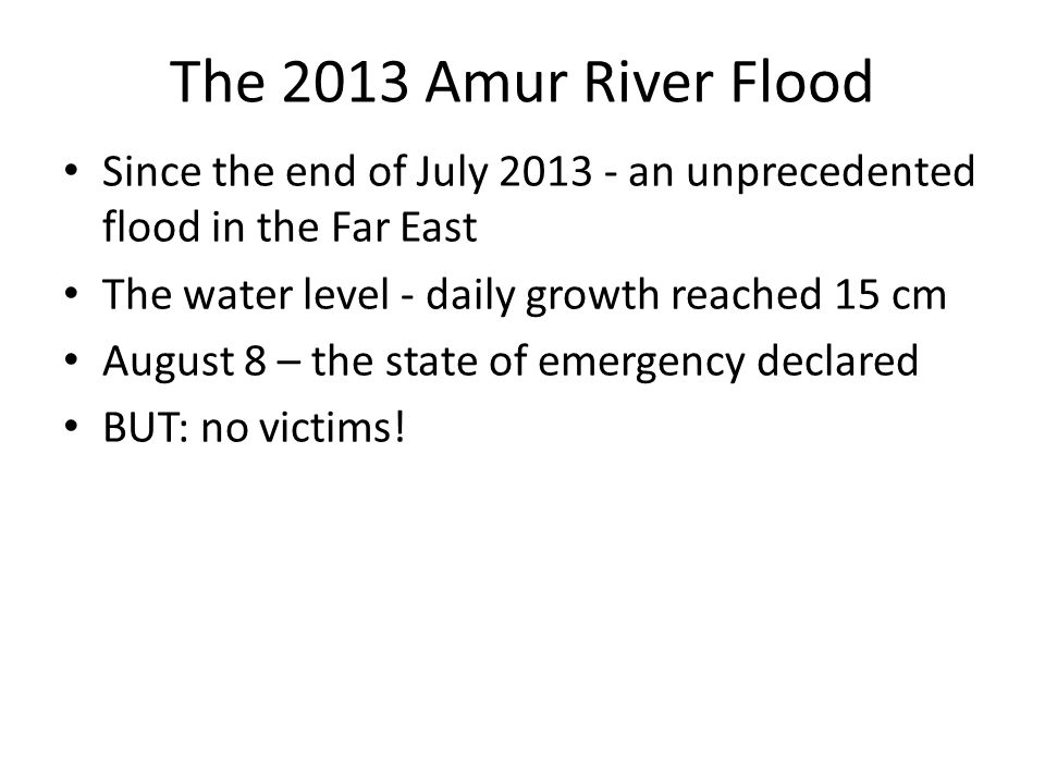 The 2013 Amur River Flood Since the end of July 2013 - an unprecedented flood in the Far East The water level - daily growth reached 15 cm August 8 – the state of emergency declared BUT: no victims!