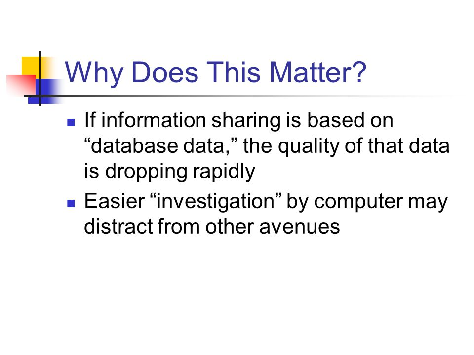 "Why Does This Matter? If information sharing is based on ""database data,"" the quality of that data is dropping rapidly Easier ""investigation"" by compu"