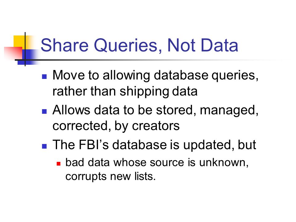 Share Queries, Not Data Move to allowing database queries, rather than shipping data Allows data to be stored, managed, corrected, by creators The FBI