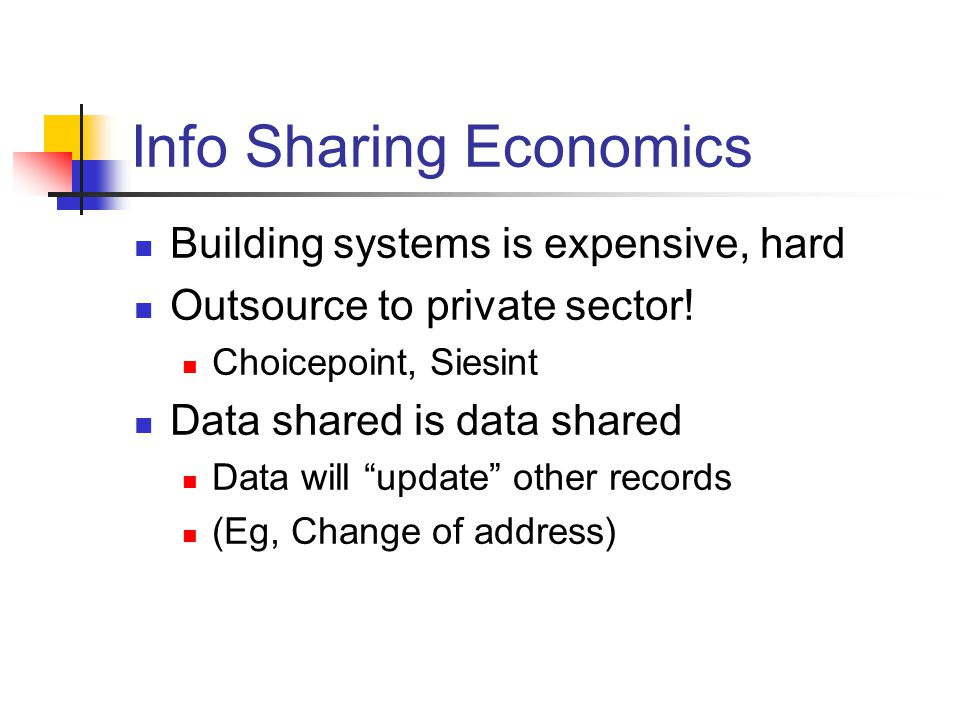 "Info Sharing Economics Building systems is expensive, hard Outsource to private sector! Choicepoint, Siesint Data shared is data shared Data will ""upd"