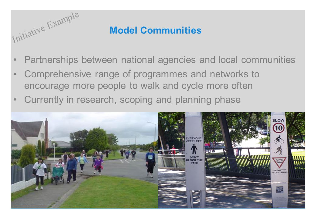 Model Communities Partnerships between national agencies and local communities Comprehensive range of programmes and networks to encourage more people to walk and cycle more often Currently in research, scoping and planning phase Initiative Example