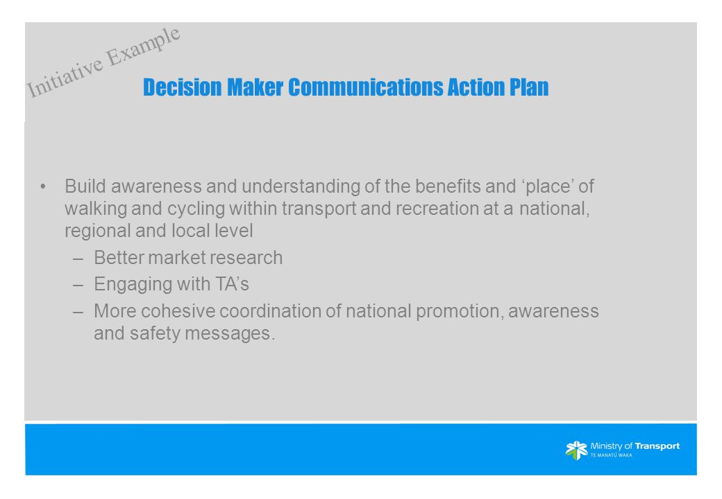 Decision Maker Communications Action Plan Build awareness and understanding of the benefits and 'place' of walking and cycling within transport and recreation at a national, regional and local level –Better market research –Engaging with TA's –More cohesive coordination of national promotion, awareness and safety messages.