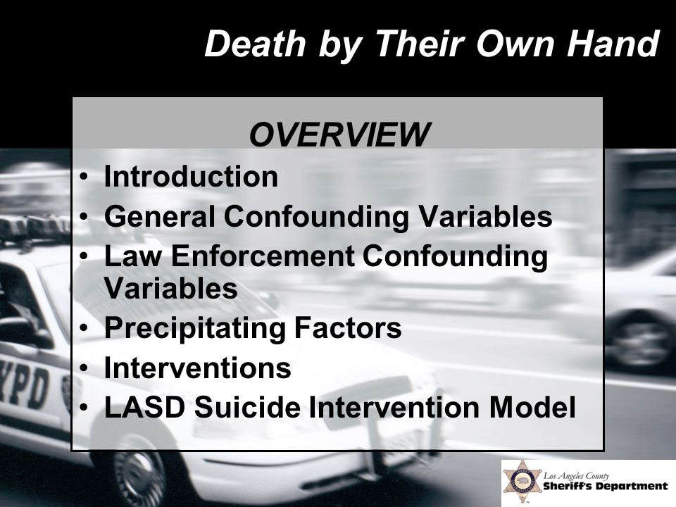 Death by Their Own Hand OVERVIEW Introduction General Confounding Variables Law Enforcement Confounding Variables Precipitating Factors Interventions