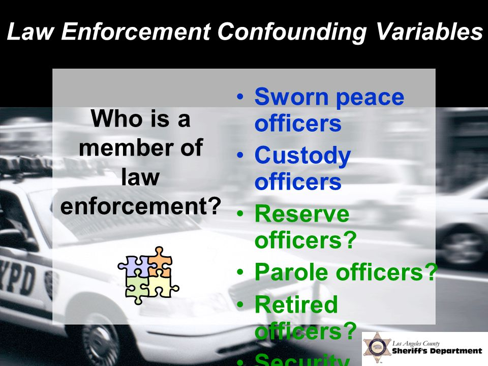 Law Enforcement Confounding Variables Sworn peace officers Custody officers Reserve officers? Parole officers? Retired officers? Security officers? Wh