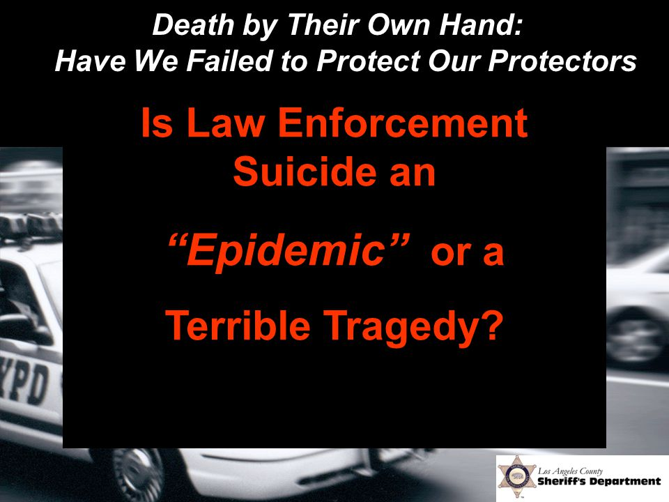 "Death by Their Own Hand: Have We Failed to Protect Our Protectors Is Law Enforcement Suicide an ""Epidemic"" or a Terrible Tragedy?"