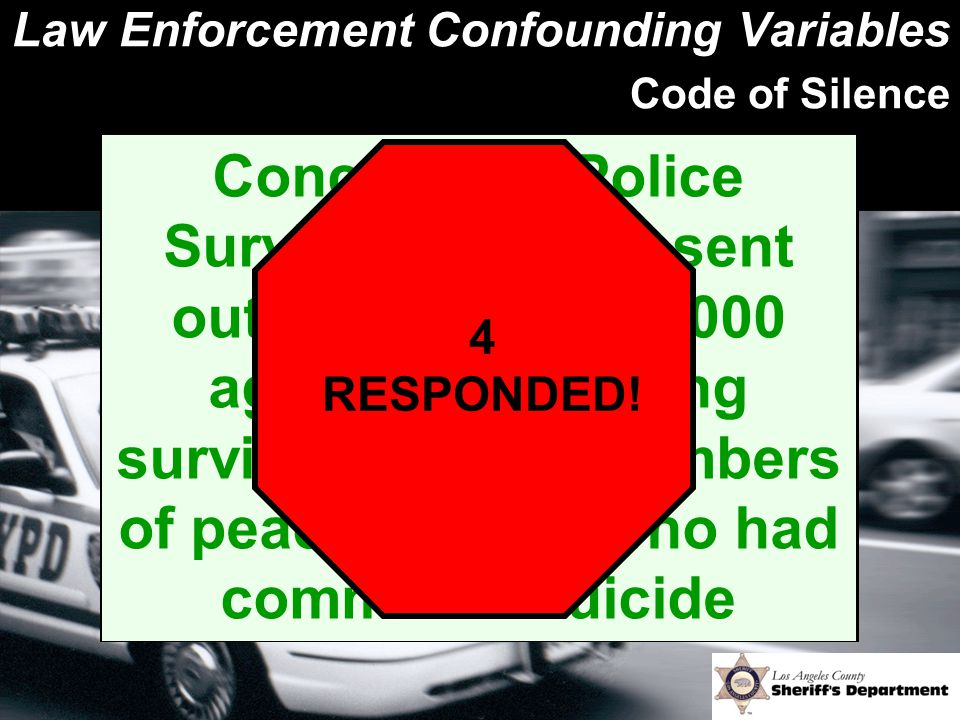 Law Enforcement Confounding Variables Code of Silence Concerns of Police Survivors (COPS) sent out a survey to 14,000 agencies regarding surviving fam
