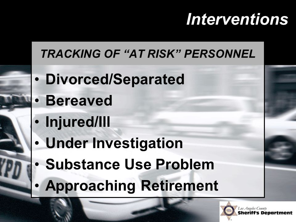 Interventions TRACKING OF AT RISK PERSONNEL Divorced/Separated Bereaved Injured/Ill Under Investigation Substance Use Problem Approaching Retirement