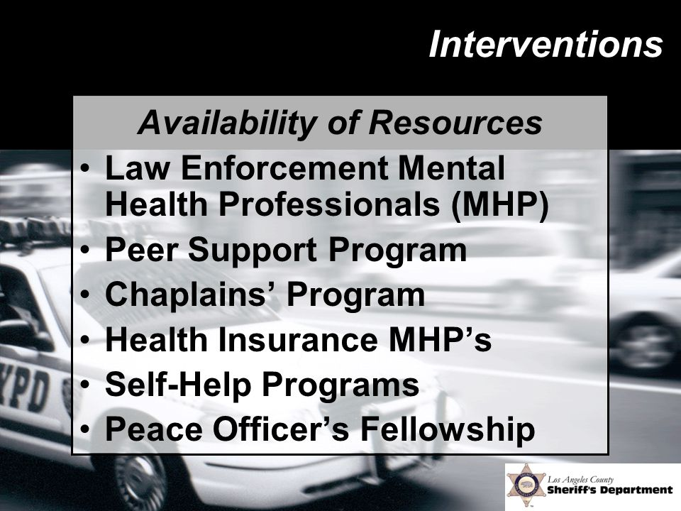 Interventions Availability of Resources Law Enforcement Mental Health Professionals (MHP) Peer Support Program Chaplains' Program Health Insurance MHP's Self-Help Programs Peace Officer's Fellowship