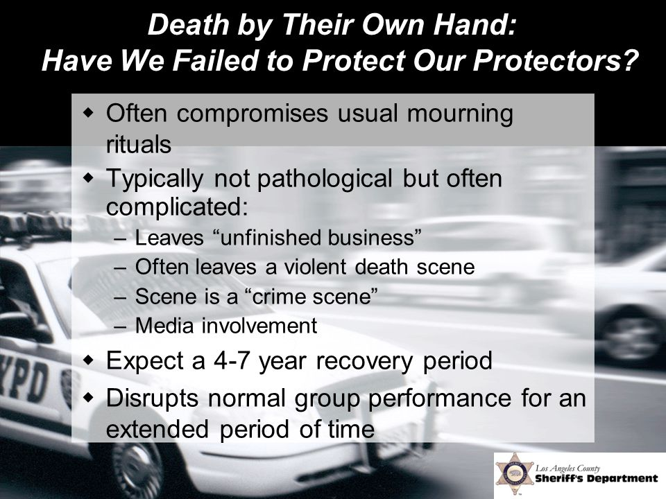Death by Their Own Hand: Have We Failed to Protect Our Protectors?  Often compromises usual mourning rituals  Typically not pathological but often c