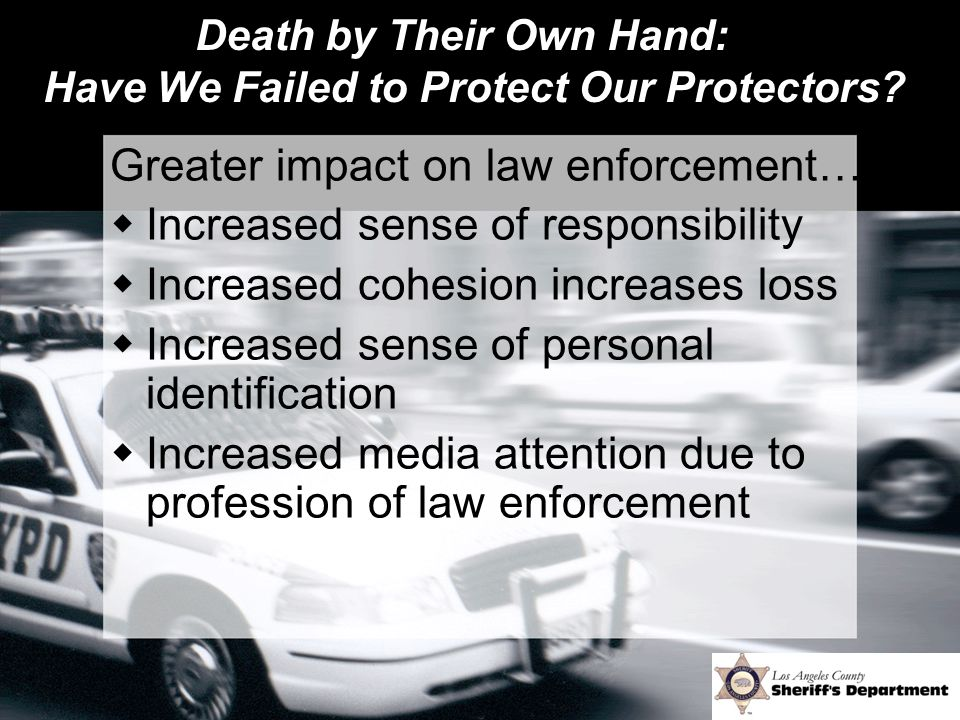 Death by Their Own Hand: Have We Failed to Protect Our Protectors? Greater impact on law enforcement…  Increased sense of responsibility  Increased