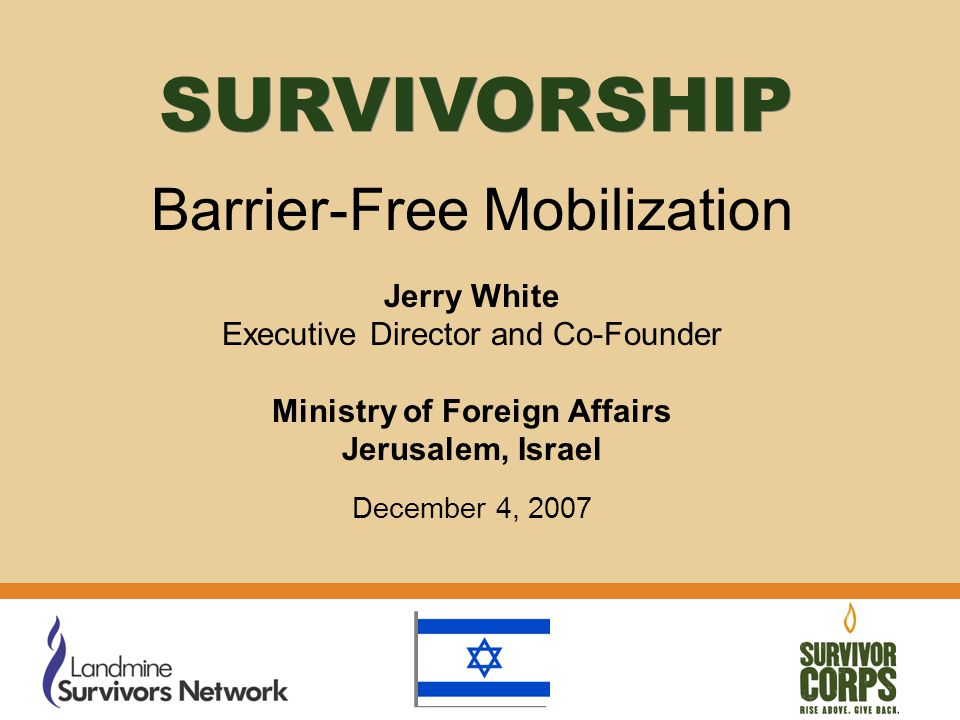 Barrier-Free Mobilization Jerry White Executive Director and Co-Founder Ministry of Foreign Affairs Jerusalem, Israel December 4, 2007 SURVIVORSHIP