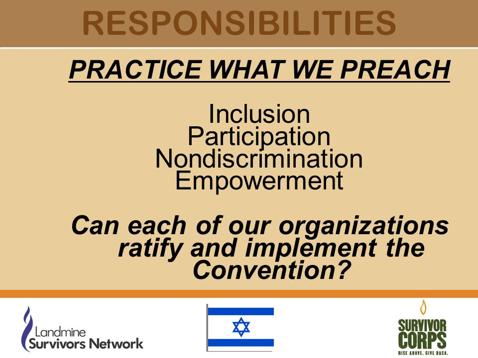 RESPONSIBILITIES PRACTICE WHAT WE PREACH Inclusion Participation Nondiscrimination Empowerment Can each of our organizations ratify and implement the Convention