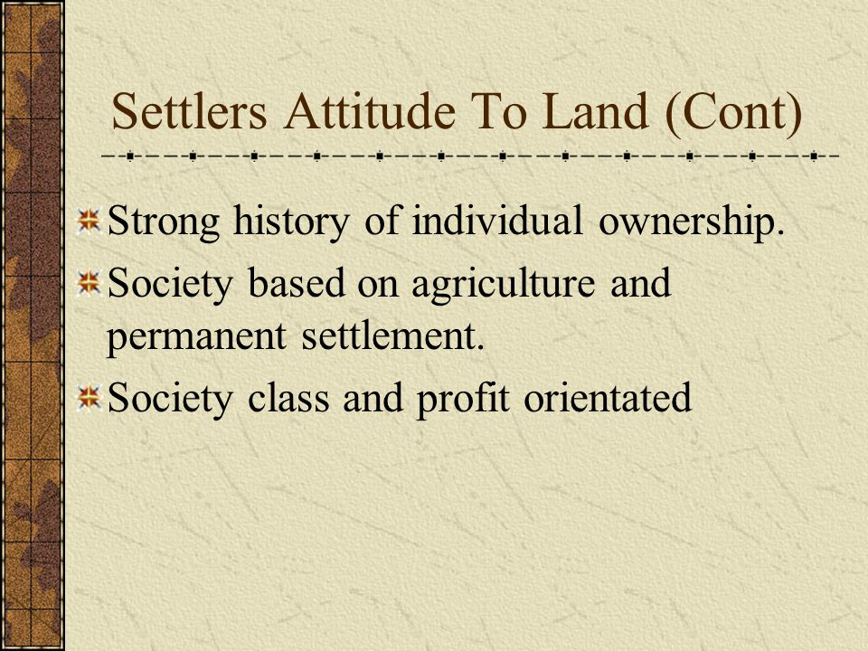 Strong history of individual ownership. Society based on agriculture and permanent settlement. Society class and profit orientated Settlers Attitude T