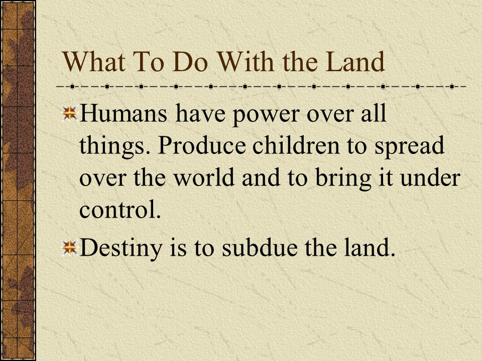What To Do With the Land Humans have power over all things.