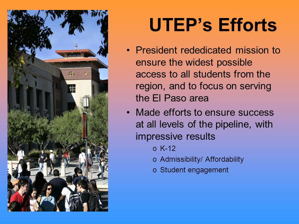 UTEP's Efforts President rededicated mission to ensure the widest possible access to all students from the region, and to focus on serving the El Paso