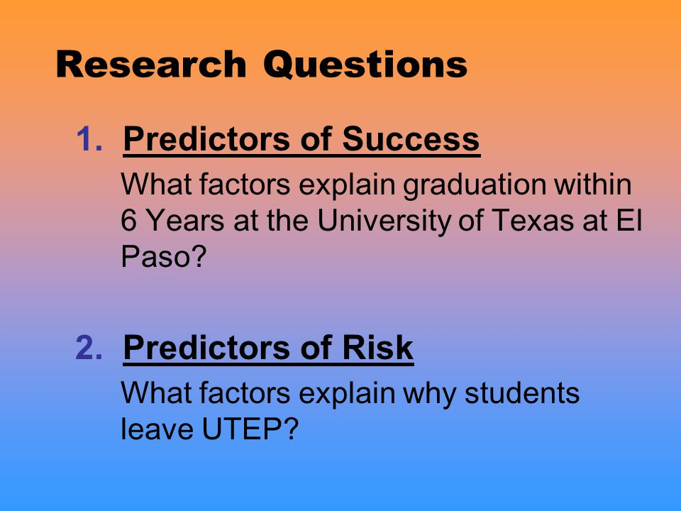 Research Questions 1. Predictors of Success What factors explain graduation within 6 Years at the University of Texas at El Paso? 2. Predictors of Ris