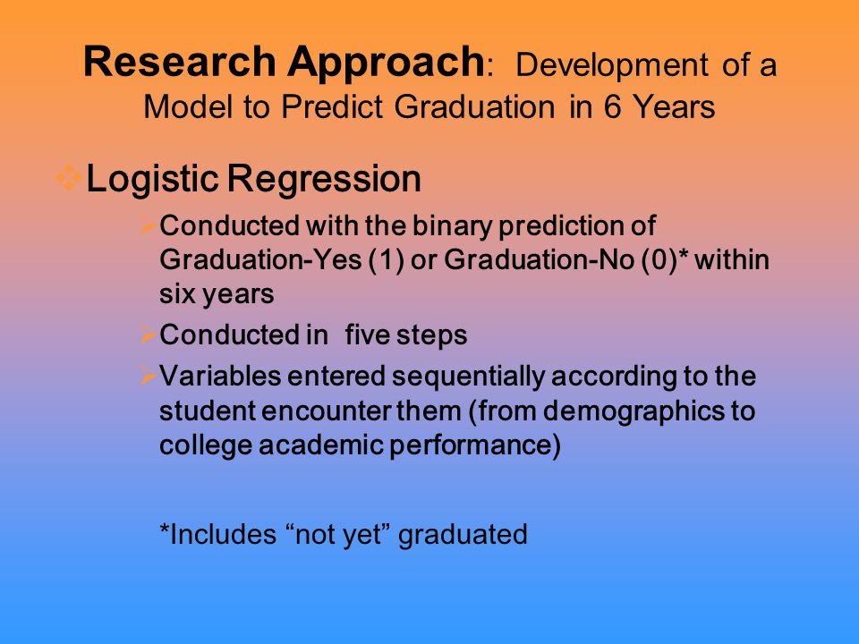 Research Approach : Development of a Model to Predict Graduation in 6 Years  Logistic Regression  Conducted with the binary prediction of Graduation-Yes (1) or Graduation-No (0)* within six years  Conducted in five steps  Variables entered sequentially according to the student encounter them (from demographics to college academic performance) *Includes not yet graduated