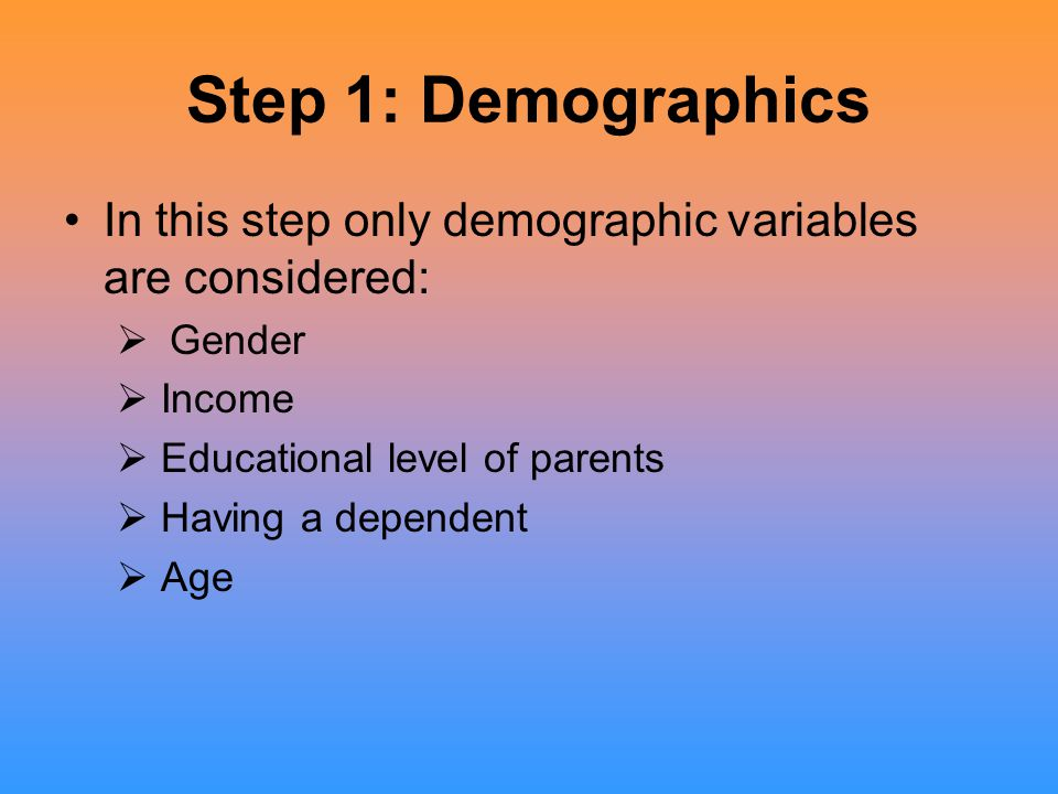 Step 1: Demographics In this step only demographic variables are considered:  Gender  Income  Educational level of parents  Having a dependent  Age