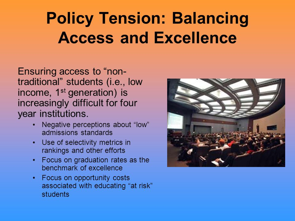 """Policy Tension: Balancing Access and Excellence Ensuring access to """"non- traditional"""" students (i.e., low income, 1 st generation) is increasingly dif"""