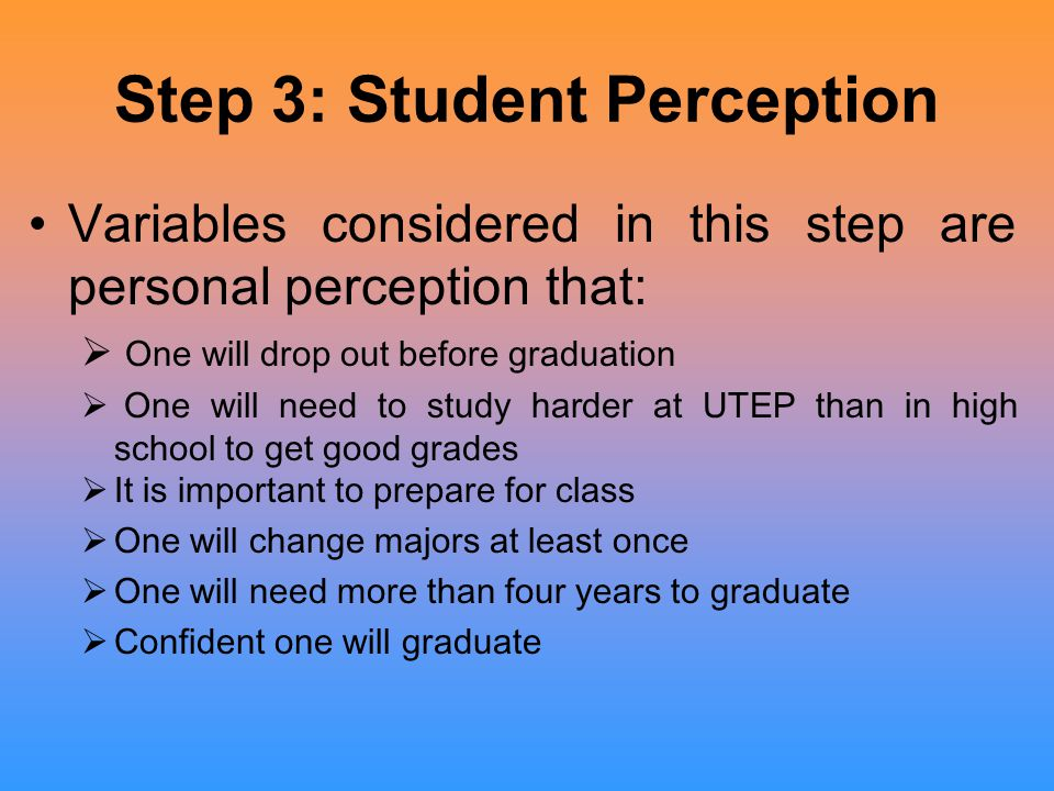 Step 3: Student Perception Variables considered in this step are personal perception that:  One will drop out before graduation  One will need to st