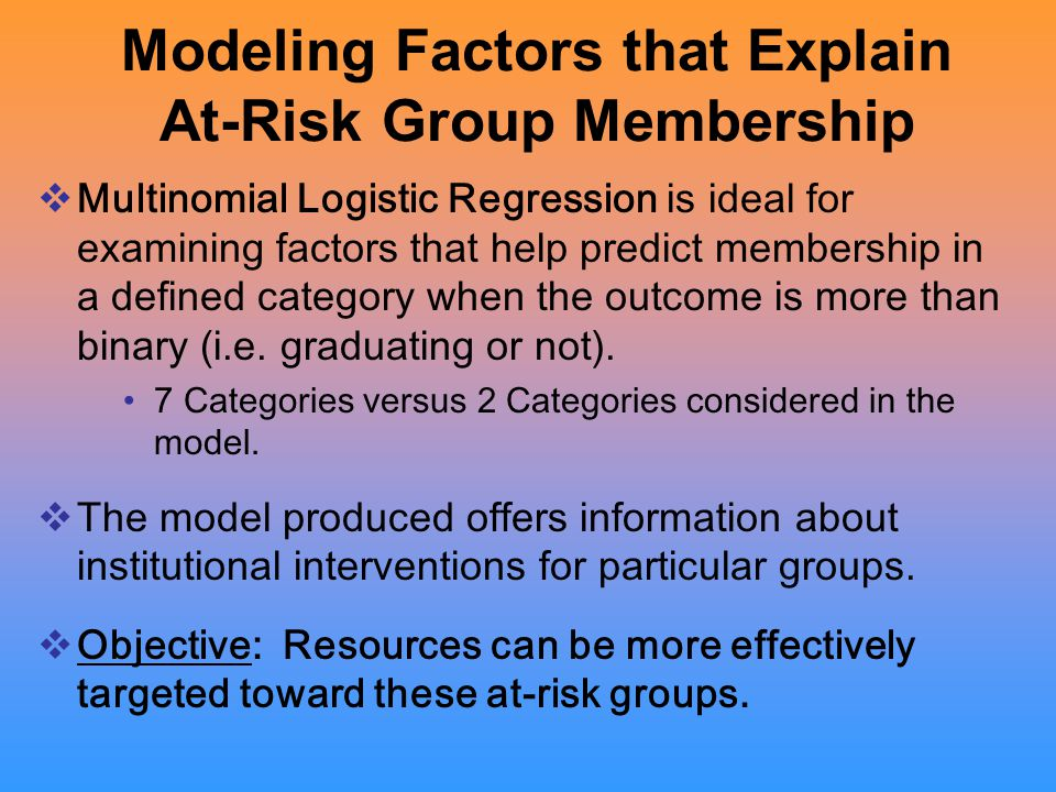 Modeling Factors that Explain At-Risk Group Membership  Multinomial Logistic Regression is ideal for examining factors that help predict membership in a defined category when the outcome is more than binary (i.e.