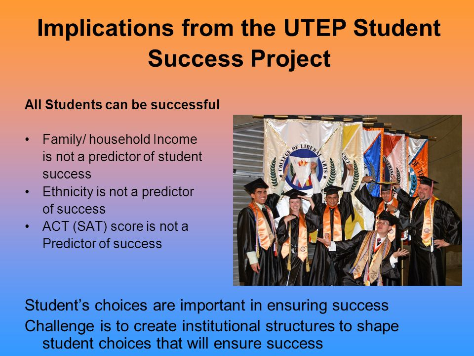 Implications from the UTEP Student Success Project All Students can be successful Family/ household Income is not a predictor of student success Ethnicity is not a predictor of success ACT (SAT) score is not a Predictor of success Student's choices are important in ensuring success Challenge is to create institutional structures to shape student choices that will ensure success