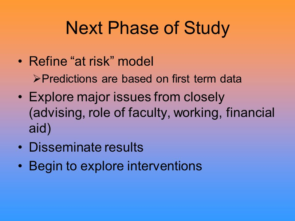Next Phase of Study Refine at risk model  Predictions are based on first term data Explore major issues from closely (advising, role of faculty, working, financial aid) Disseminate results Begin to explore interventions
